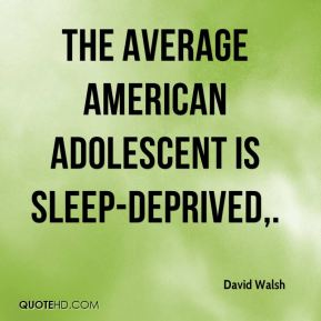 David Walsh - The average American adolescent is sleep-deprived.