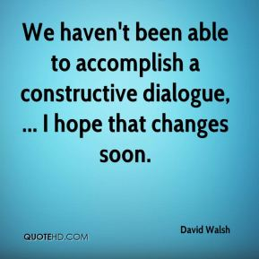 David Walsh - We haven't been able to accomplish a constructive dialogue, ... I hope that changes soon.