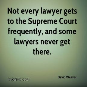 David Weaver - Not every lawyer gets to the Supreme Court frequently, and some lawyers never get there.