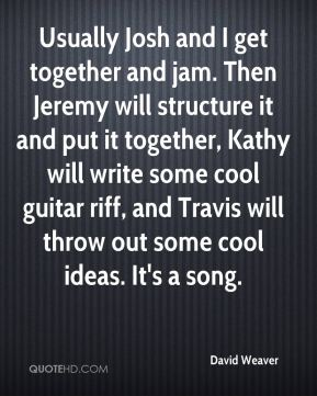Usually Josh and I get together and jam. Then Jeremy will structure it and put it together, Kathy will write some cool guitar riff, and Travis will throw out some cool ideas. It's a song.