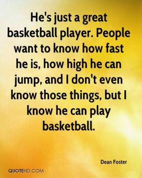 Dean Foster - He's just a great basketball player. People want to know how fast he is, how high he can jump, and I don't even know those things, but I know he can play basketball.