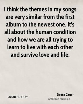 Deana Carter - I think the themes in my songs are very similar from the first album to the newest one. It's all about the human condition and how we are all trying to learn to live with each other and survive love and life.