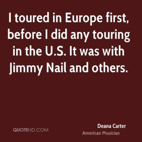 Deana Carter - I toured in Europe first, before I did any touring in the U.S. It was with Jimmy Nail and others.