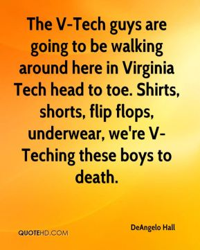 DeAngelo Hall - The V-Tech guys are going to be walking around here in Virginia Tech head to toe. Shirts, shorts, flip flops, underwear, we're V-Teching these boys to death.