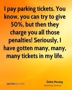 Debra Messing - I pay parking tickets. You know, you can try to give 50%, but then they charge you all those penalties! Seriously, I have gotten many, many, many tickets in my life.