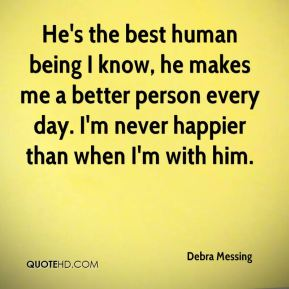 Debra Messing - He's the best human being I know, he makes me a better person every day. I'm never happier than when I'm with him.