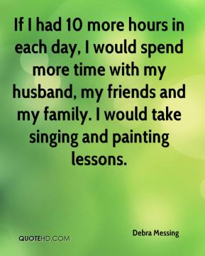 If I had 10 more hours in each day, I would spend more time with my husband, my friends and my family. I would take singing and painting lessons.