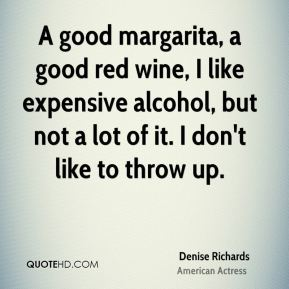 Denise Richards - A good margarita, a good red wine, I like expensive alcohol, but not a lot of it. I don't like to throw up.