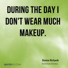 Denise Richards - During the day I don't wear much makeup.