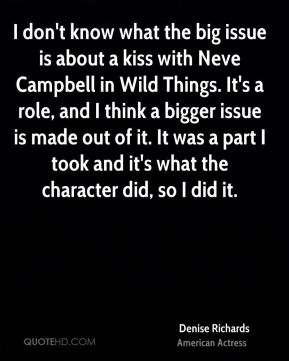 Denise Richards - I don't know what the big issue is about a kiss with Neve Campbell in Wild Things. It's a role, and I think a bigger issue is made out of it. It was a part I took and it's what the character did, so I did it.