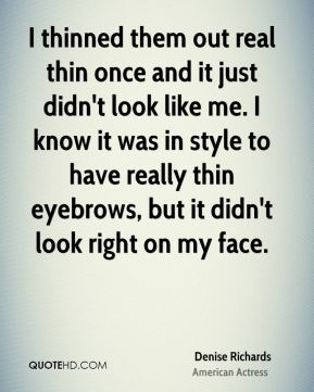 Denise Richards - I thinned them out real thin once and it just didn't look like me. I know it was in style to have really thin eyebrows, but it didn't look right on my face.