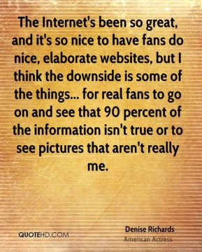 Denise Richards - The Internet's been so great, and it's so nice to have fans do nice, elaborate websites, but I think the downside is some of the things... for real fans to go on and see that 90 percent of the information isn't true or to see pictures that aren't really me.