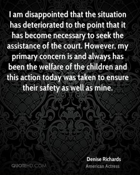 Denise Richards - I am disappointed that the situation has deteriorated to the point that it has become necessary to seek the assistance of the court. However, my primary concern is and always has been the welfare of the children and this action today was taken to ensure their safety as well as mine.