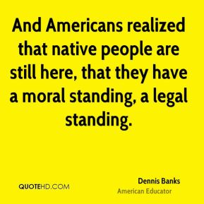 And Americans realized that native people are still here, that they have a moral standing, a legal standing.