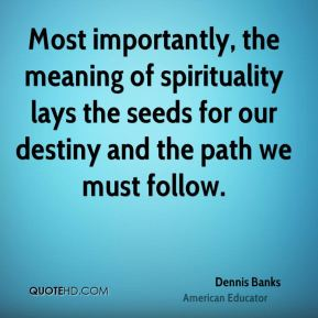 Most importantly, the meaning of spirituality lays the seeds for our destiny and the path we must follow.