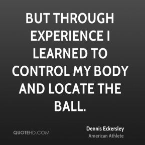 But through experience I learned to control my body and locate the ball.