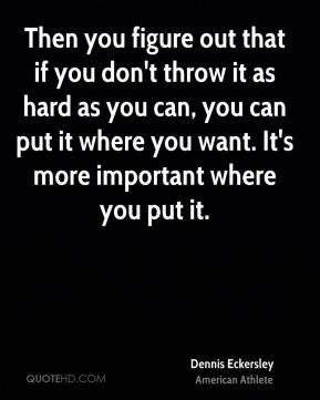 Then you figure out that if you don't throw it as hard as you can, you can put it where you want. It's more important where you put it.