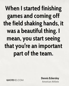 When I started finishing games and coming off the field shaking hands, it was a beautiful thing. I mean, you start seeing that you're an important part of the team.
