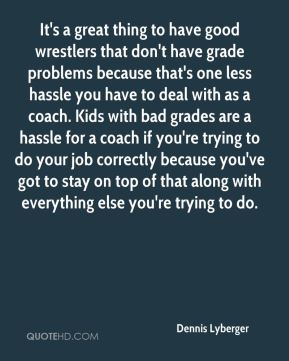 It's a great thing to have good wrestlers that don't have grade problems because that's one less hassle you have to deal with as a coach. Kids with bad grades are a hassle for a coach if you're trying to do your job correctly because you've got to stay on top of that along with everything else you're trying to do.