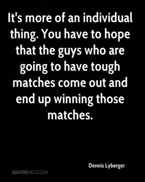It's more of an individual thing. You have to hope that the guys who are going to have tough matches come out and end up winning those matches.