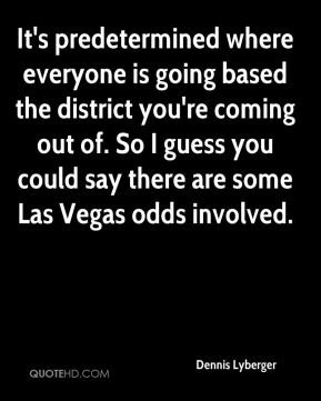 It's predetermined where everyone is going based the district you're coming out of. So I guess you could say there are some Las Vegas odds involved.