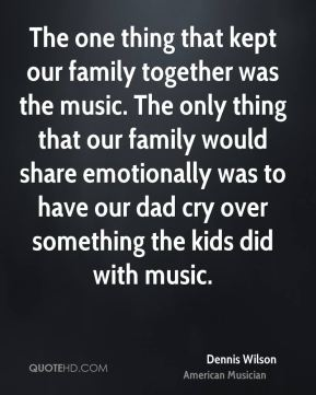The one thing that kept our family together was the music. The only thing that our family would share emotionally was to have our dad cry over something the kids did with music.