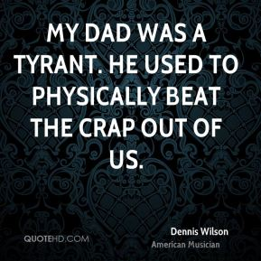 Dennis Wilson - My dad was a tyrant. He used to physically beat the crap out of us.