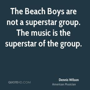 Dennis Wilson - The Beach Boys are not a superstar group. The music is the superstar of the group.