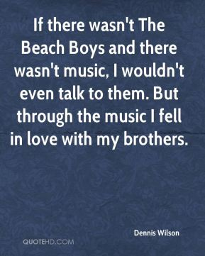 Dennis Wilson - If there wasn't The Beach Boys and there wasn't music, I wouldn't even talk to them. But through the music I fell in love with my brothers.