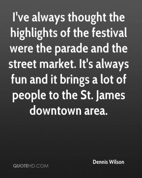 Dennis Wilson - I've always thought the highlights of the festival were the parade and the street market. It's always fun and it brings a lot of people to the St. James downtown area.