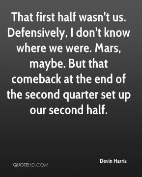 Devin Harris - That first half wasn't us. Defensively, I don't know where we were. Mars, maybe. But that comeback at the end of the second quarter set up our second half.
