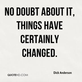Dick Anderson - No doubt about it, things have certainly changed.