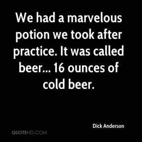 Dick Anderson - We had a marvelous potion we took after practice. It was called beer... 16 ounces of cold beer.