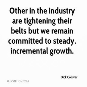 Dick Colliver - Other in the industry are tightening their belts but we remain committed to steady, incremental growth.