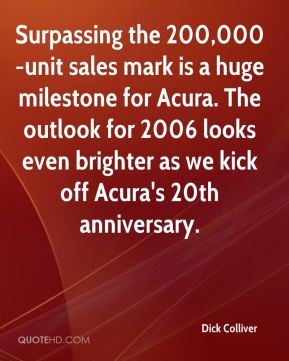 Dick Colliver - Surpassing the 200,000-unit sales mark is a huge milestone for Acura. The outlook for 2006 looks even brighter as we kick off Acura's 20th anniversary.