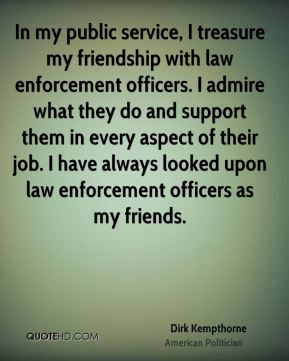 Dirk Kempthorne - In my public service, I treasure my friendship with law enforcement officers. I admire what they do and support them in every aspect of their job. I have always looked upon law enforcement officers as my friends.