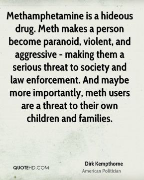 Dirk Kempthorne - Methamphetamine is a hideous drug. Meth makes a person become paranoid, violent, and aggressive - making them a serious threat to society and law enforcement. And maybe more importantly, meth users are a threat to their own children and families.