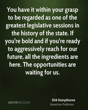 Dirk Kempthorne - You have it within your grasp to be regarded as one of the greatest legislative sessions in the history of the state. If you're bold and if you're ready to aggressively reach for our future, all the ingredients are here. The opportunities are waiting for us.