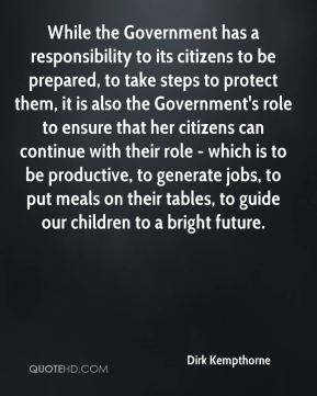 Dirk Kempthorne - While the Government has a responsibility to its citizens to be prepared, to take steps to protect them, it is also the Government's role to ensure that her citizens can continue with their role - which is to be productive, to generate jobs, to put meals on their tables, to guide our children to a bright future.