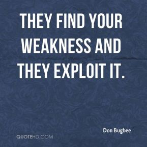 Don Bugbee - They find your weakness and they exploit it.