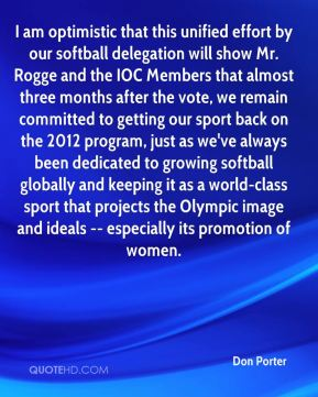 Don Porter - I am optimistic that this unified effort by our softball delegation will show Mr. Rogge and the IOC Members that almost three months after the vote, we remain committed to getting our sport back on the 2012 program, just as we've always been dedicated to growing softball globally and keeping it as a world-class sport that projects the Olympic image and ideals -- especially its promotion of women.