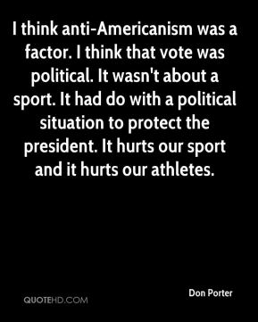Don Porter - I think anti-Americanism was a factor. I think that vote was political. It wasn't about a sport. It had do with a political situation to protect the president. It hurts our sport and it hurts our athletes.