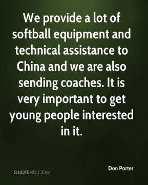 Don Porter - We provide a lot of softball equipment and technical assistance to China and we are also sending coaches. It is very important to get young people interested in it.