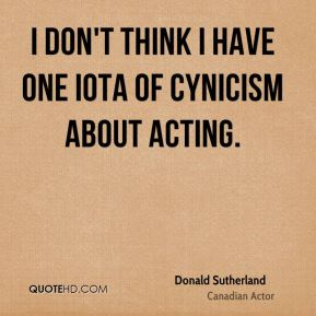 I don't think I have one iota of cynicism about acting.