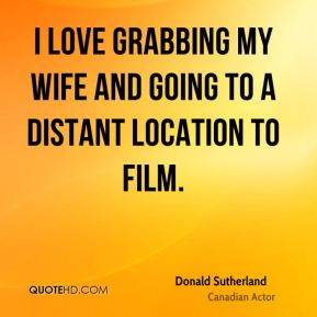 Donald Sutherland - I love grabbing my wife and going to a distant location to film.