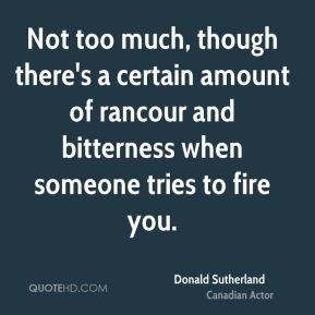 Not too much, though there's a certain amount of rancour and bitterness when someone tries to fire you.