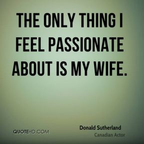 The only thing I feel passionate about is my wife.