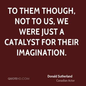 To them though, not to us, we were just a catalyst for their imagination.