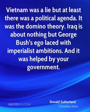 Donald Sutherland - Vietnam was a lie but at least there was a political agenda. It was the domino theory. Iraq is about nothing but George Bush's ego laced with imperialist ambitions. And it was helped by your government.