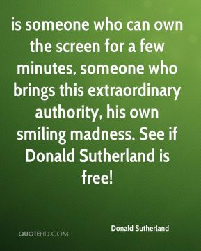 is someone who can own the screen for a few minutes, someone who brings this extraordinary authority, his own smiling madness. See if Donald Sutherland is free!